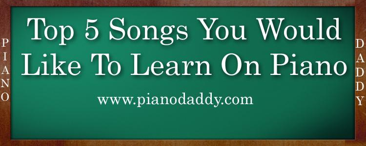 Top 5 Songs You Would Like To Learn On Piano